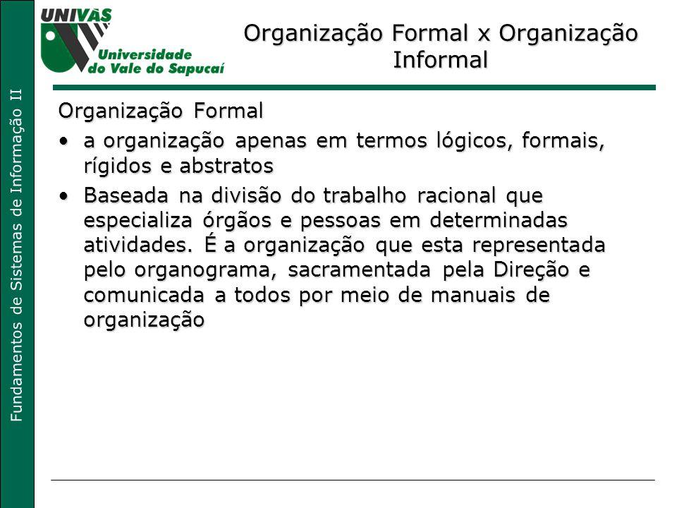 Fundamentos de Sistemas de Informação II Organização Formal x Organização Informal Organização Formal a organização apenas em termos lógicos, formais,