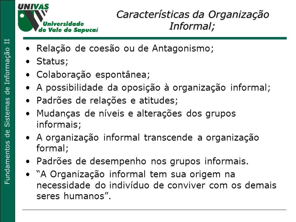 Fundamentos de Sistemas de Informação II Características da Organização Informal; Relação de coesão ou de Antagonismo; Status; Colaboração espontânea;