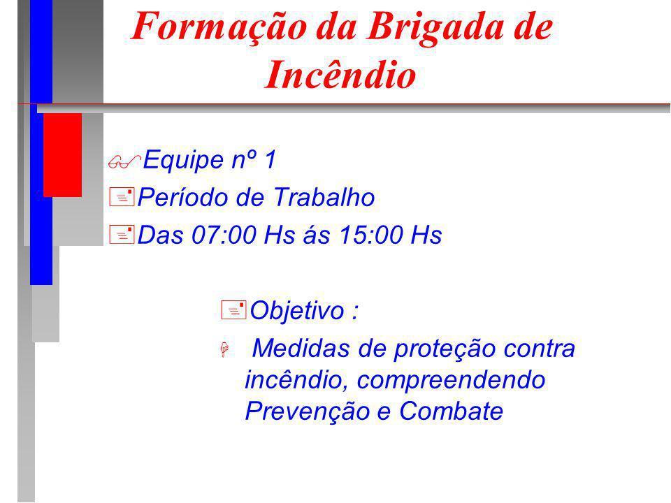 Formação da Brigada de Incêndio Equipe nº 1 +Período de Trabalho +Das 07:00 Hs ás 15:00 Hs +Objetivo : H Medidas de proteção contra incêndio, compreendendo Prevenção e Combate