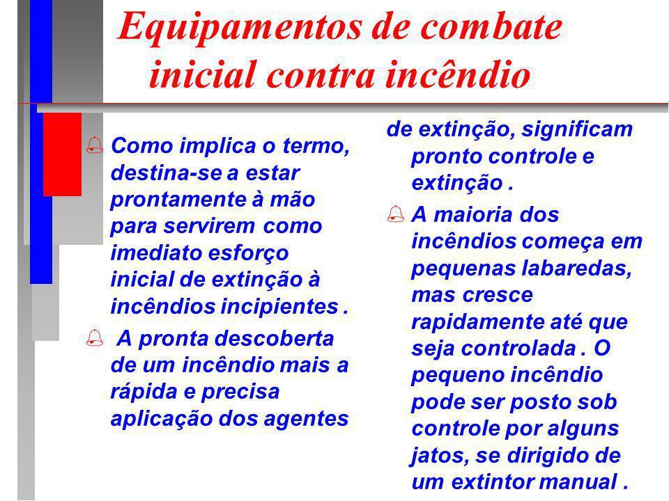 Equipamentos de combate inicial contra incêndio Como implica o termo, destina-se a estar prontamente à mão para servirem como imediato esforço inicial de extinção à incêndios incipientes.