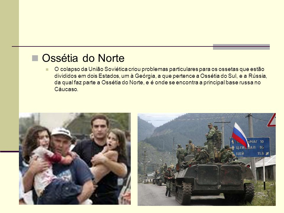 Ossétia do Norte O colapso da União Soviética criou problemas particulares para os ossetas que estão divididos em dois Estados, um à Geórgia, a que pe