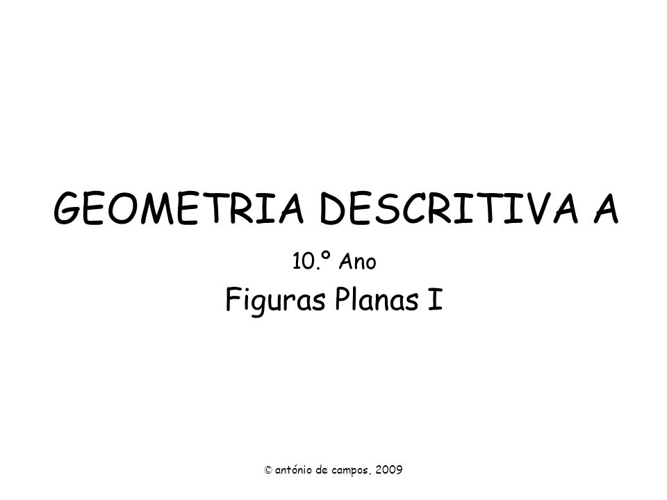 GEOMETRIA DESCRITIVA A 10.º Ano Figuras Planas I © antónio de campos, 2009
