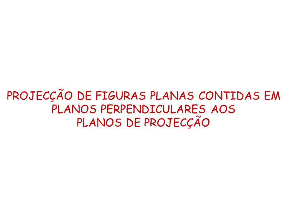 PROJECÇÃO DE FIGURAS PLANAS CONTIDAS EM PLANOS PERPENDICULARES AOS PLANOS DE PROJECÇÃO