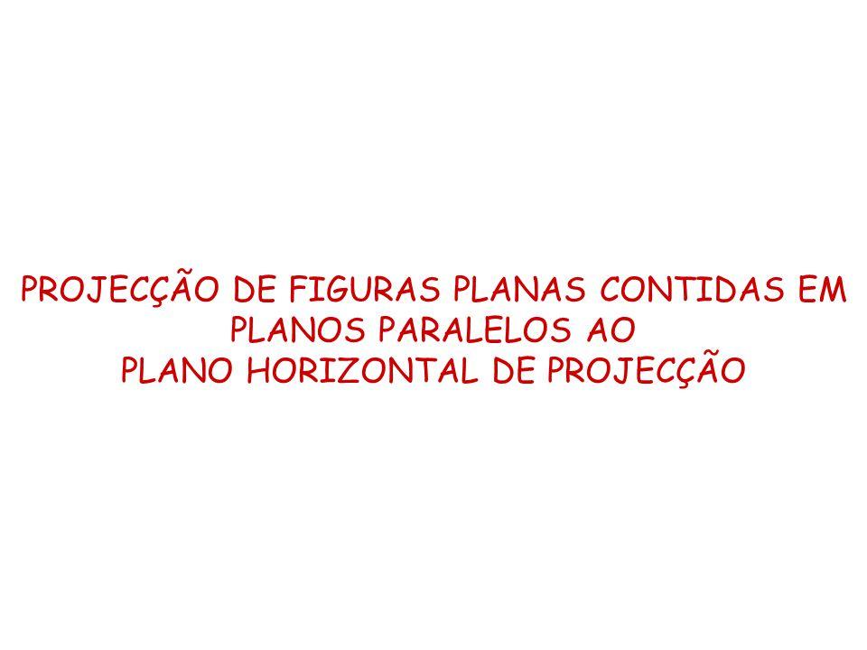 PROJECÇÃO DE FIGURAS PLANAS CONTIDAS EM PLANOS PARALELOS AO PLANO HORIZONTAL DE PROJECÇÃO