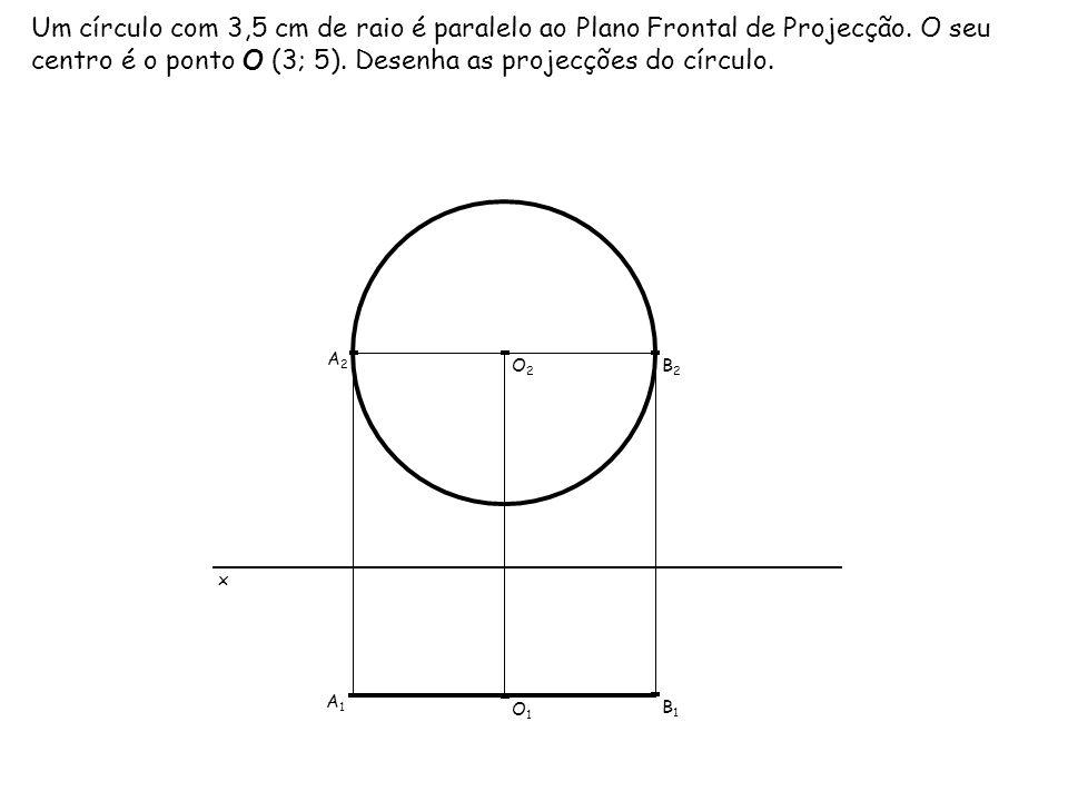 Um círculo com 3,5 cm de raio é paralelo ao Plano Frontal de Projecção. O seu centro é o ponto O (3; 5). Desenha as projecções do círculo. x O1O1 O2O2