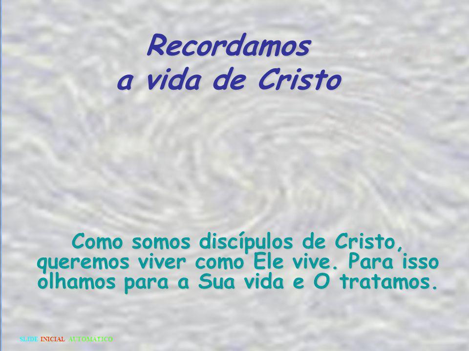 Recordamos a vida de Cristo Como somos discípulos de Cristo, queremos viver como Ele vive.