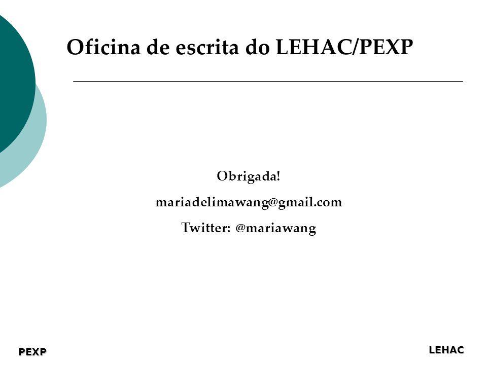 LEHAC PEXP Obrigada! mariadelimawang@gmail.com Twitter: @mariawang Oficina de escrita do LEHAC/PEXP