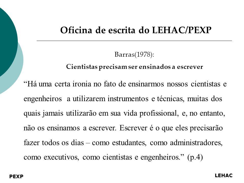 LEHAC PEXP Oficina de escrita do LEHAC/PEXP Barras(1978): Cientistas precisam ser ensinados a escrever Há uma certa ironia no fato de ensinarmos nossos cientistas e engenheiros a utilizarem instrumentos e técnicas, muitas dos quais jamais utilizarão em sua vida profissional, e, no entanto, não os ensinamos a escrever.