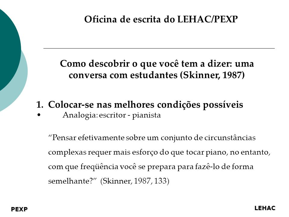 LEHAC PEXP Oficina de escrita do LEHAC/PEXP Como descobrir o que você tem a dizer: uma conversa com estudantes (Skinner, 1987) 1.Colocar-se nas melhores condições possíveis Analogia: escritor - pianista Pensar efetivamente sobre um conjunto de circunstâncias complexas requer mais esforço do que tocar piano, no entanto, com que freqüência você se prepara para fazê-lo de forma semelhante.