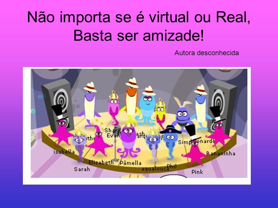 Não importa se é virtual ou Real, Basta ser amizade! Autora desconhecida