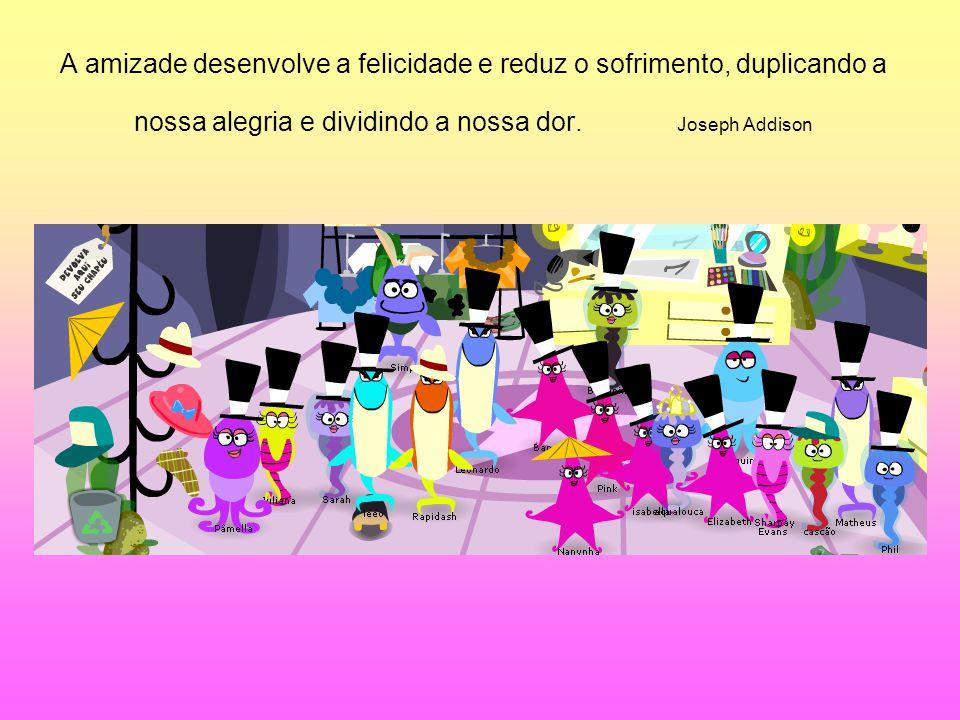 A amizade desenvolve a felicidade e reduz o sofrimento, duplicando a nossa alegria e dividindo a nossa dor. Joseph Addison