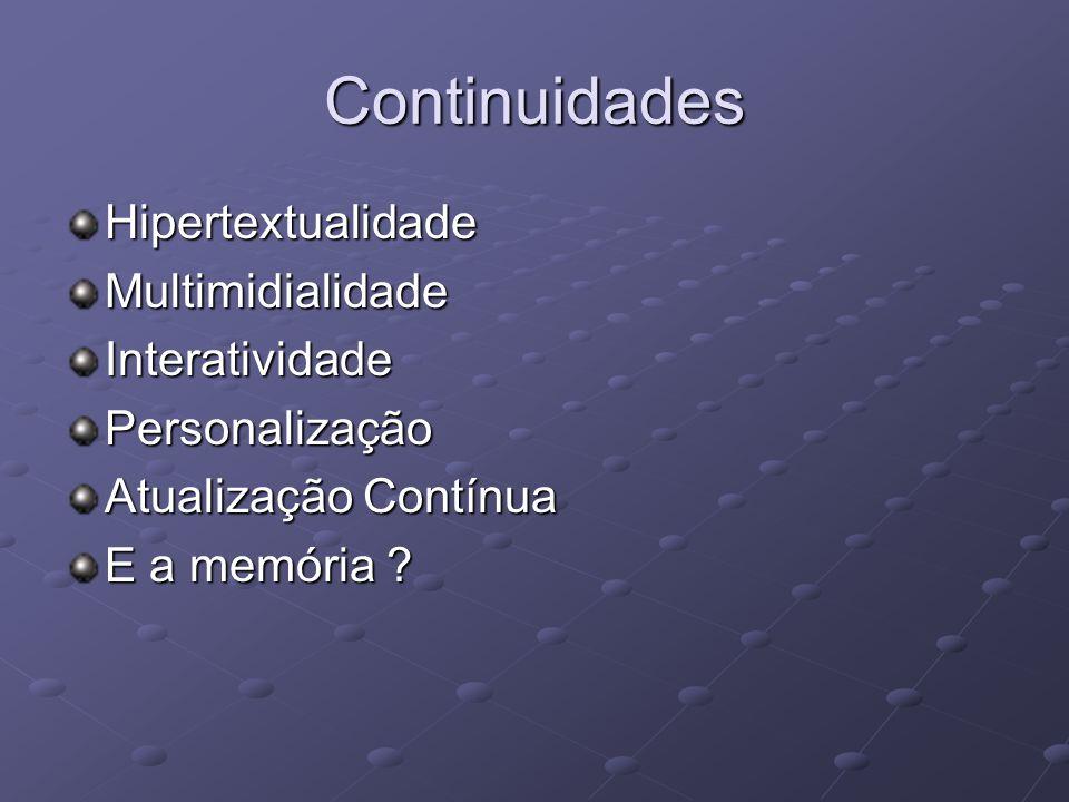 Continuidades HipertextualidadeMultimidialidadeInteratividadePersonalização Atualização Contínua E a memória ?