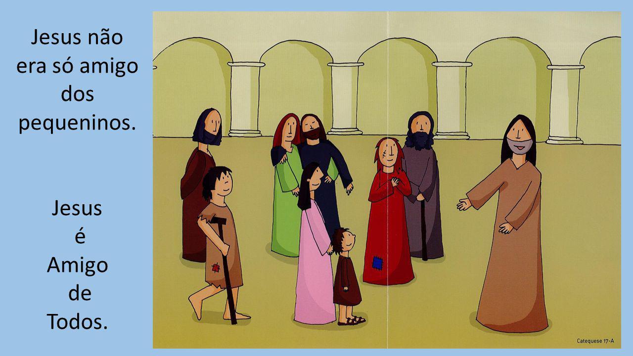 Jesus não era só amigo dos pequeninos. Jesus é Amigo de Todos.