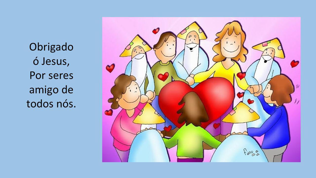 Obrigado ó Jesus, Por seres amigo de todos nós.