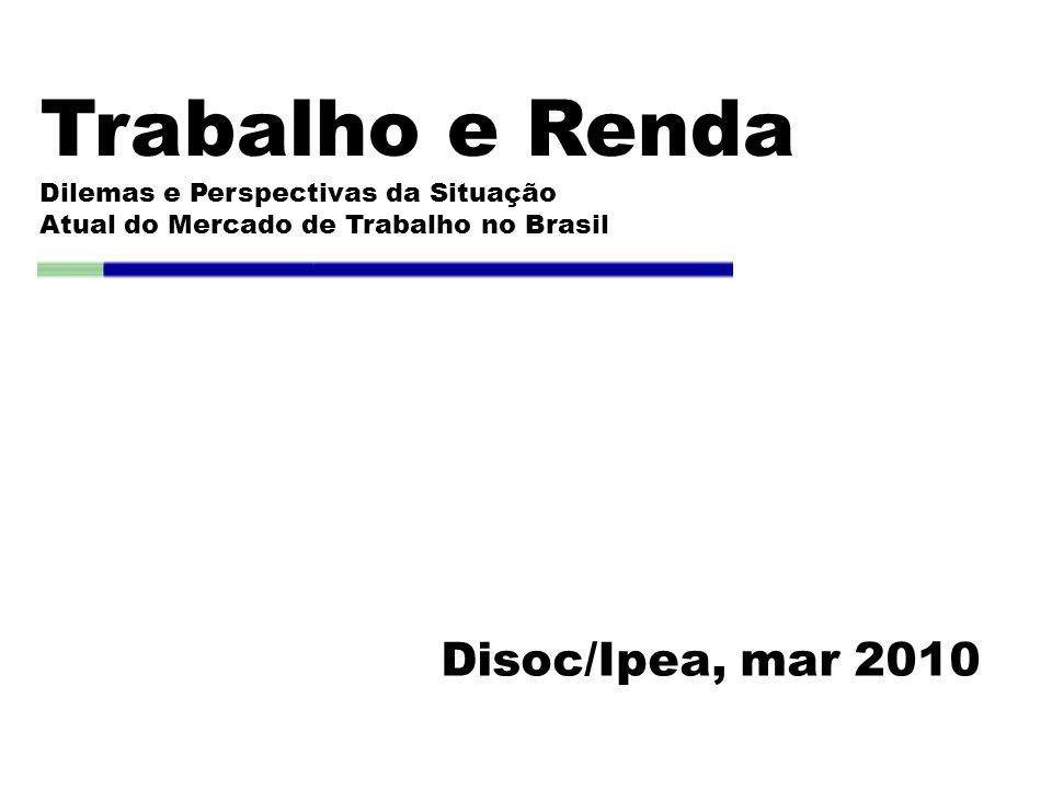 Trabalho e Renda Dilemas e Perspectivas da Situação Atual do Mercado de Trabalho no Brasil Disoc/Ipea, mar 2010