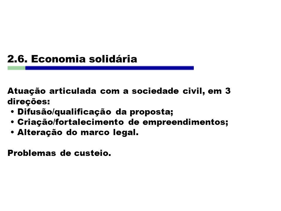 2.6. Economia solidária Atuação articulada com a sociedade civil, em 3 direções: Difusão/qualificação da proposta; Criação/fortalecimento de empreendi