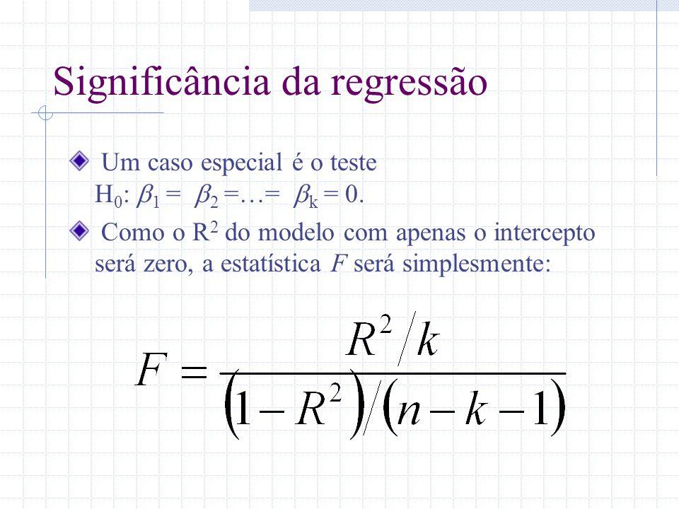 Significância da regressão Um caso especial é o teste H 0 : 1 = 2 =…= k = 0. Como o R 2 do modelo com apenas o intercepto será zero, a estatística F s