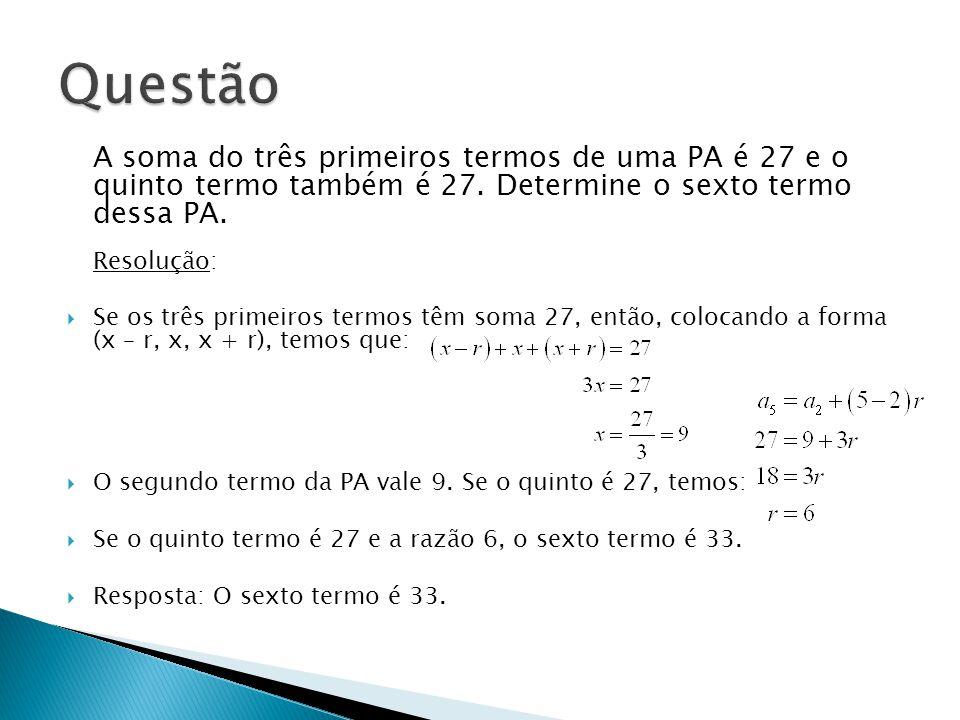 A soma do três primeiros termos de uma PA é 27 e o quinto termo também é 27. Determine o sexto termo dessa PA. Resolução: Se os três primeiros termos