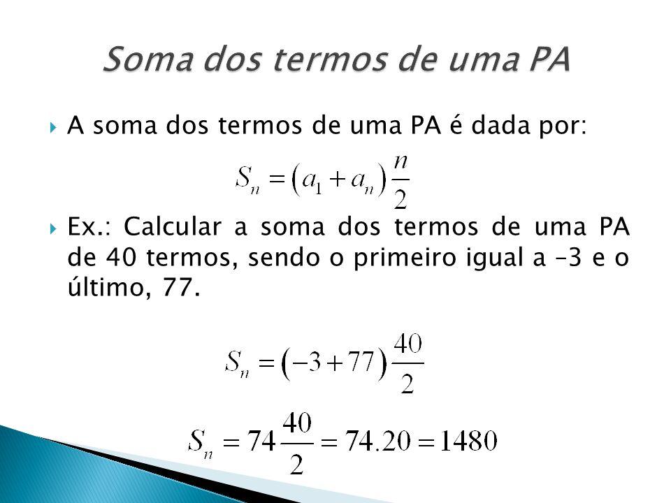 A soma dos termos de uma PA é dada por: Ex.: Calcular a soma dos termos de uma PA de 40 termos, sendo o primeiro igual a –3 e o último, 77.