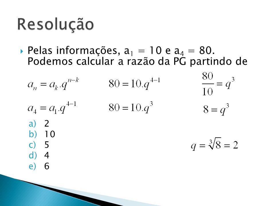 Pelas informações, a 1 = 10 e a 4 = 80. Podemos calcular a razão da PG partindo de a)2 b)10 c)5 d)4 e)6