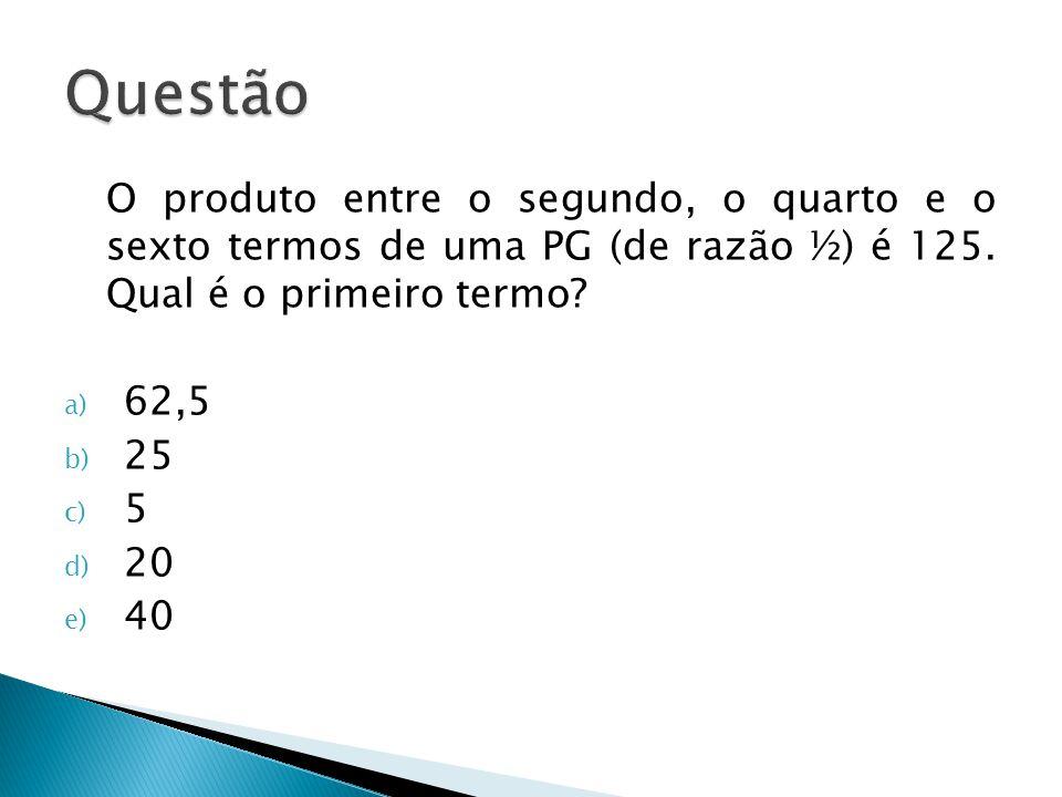 O produto entre o segundo, o quarto e o sexto termos de uma PG (de razão ½) é 125. Qual é o primeiro termo? a) 62,5 b) 25 c) 5 d) 20 e) 40