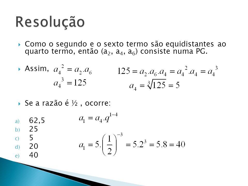 Como o segundo e o sexto termo são equidistantes ao quarto termo, então (a 2, a 4, a 6 ) consiste numa PG. Assim, Se a razão é ½, ocorre: a) 62,5 b) 2