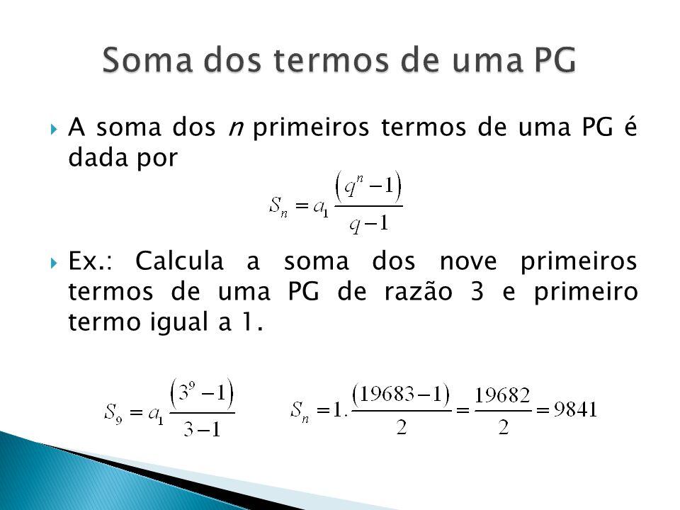 A soma dos n primeiros termos de uma PG é dada por Ex.: Calcula a soma dos nove primeiros termos de uma PG de razão 3 e primeiro termo igual a 1.