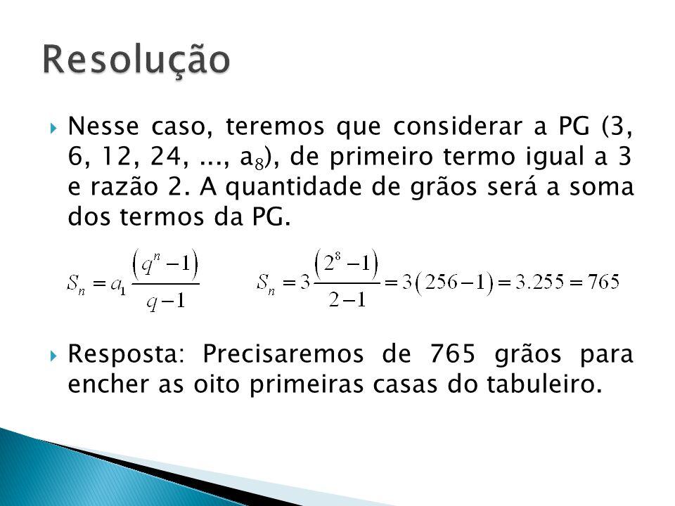 Nesse caso, teremos que considerar a PG (3, 6, 12, 24,..., a 8 ), de primeiro termo igual a 3 e razão 2. A quantidade de grãos será a soma dos termos