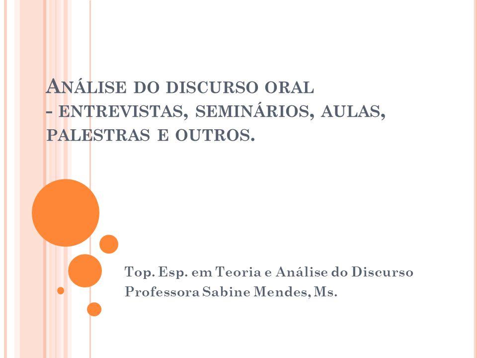 A NÁLISE DO DISCURSO ORAL - ENTREVISTAS, SEMINÁRIOS, AULAS, PALESTRAS E OUTROS. Top. Esp. em Teoria e Análise do Discurso Professora Sabine Mendes, Ms