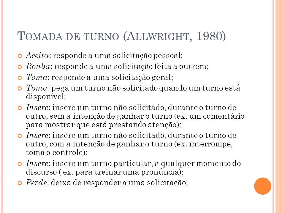 T OMADA DE TURNO (A LLWRIGHT, 1980) Aceita : responde a uma solicitação pessoal; Rouba : responde a uma solicitação feita a outrem; Toma : responde a