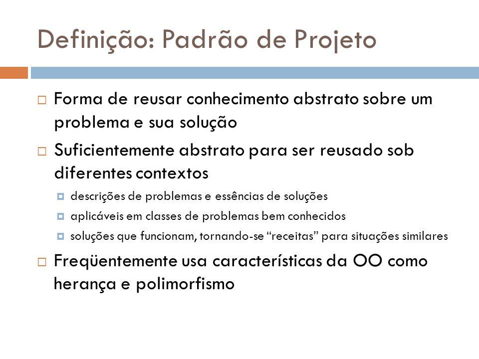 Definição: Padrão de Projeto Forma de reusar conhecimento abstrato sobre um problema e sua solução Suficientemente abstrato para ser reusado sob difer