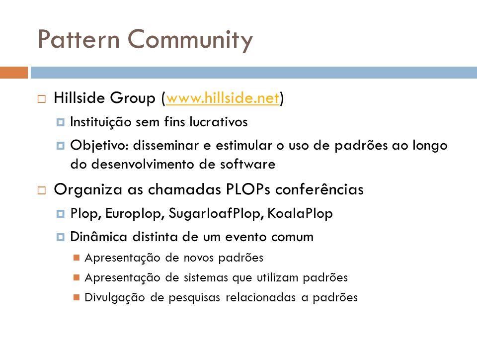 Pattern Community Hillside Group (www.hillside.net)www.hillside.net Instituição sem fins lucrativos Objetivo: disseminar e estimular o uso de padrões ao longo do desenvolvimento de software Organiza as chamadas PLOPs conferências Plop, Europlop, SugarloafPlop, KoalaPlop Dinâmica distinta de um evento comum Apresentação de novos padrões Apresentação de sistemas que utilizam padrões Divulgação de pesquisas relacionadas a padrões