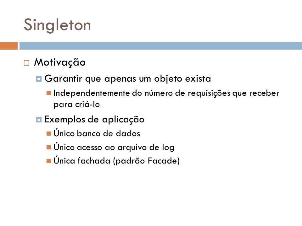 Singleton Motivação Garantir que apenas um objeto exista Independentemente do número de requisições que receber para criá-lo Exemplos de aplicação Único banco de dados Único acesso ao arquivo de log Única fachada (padrão Facade)