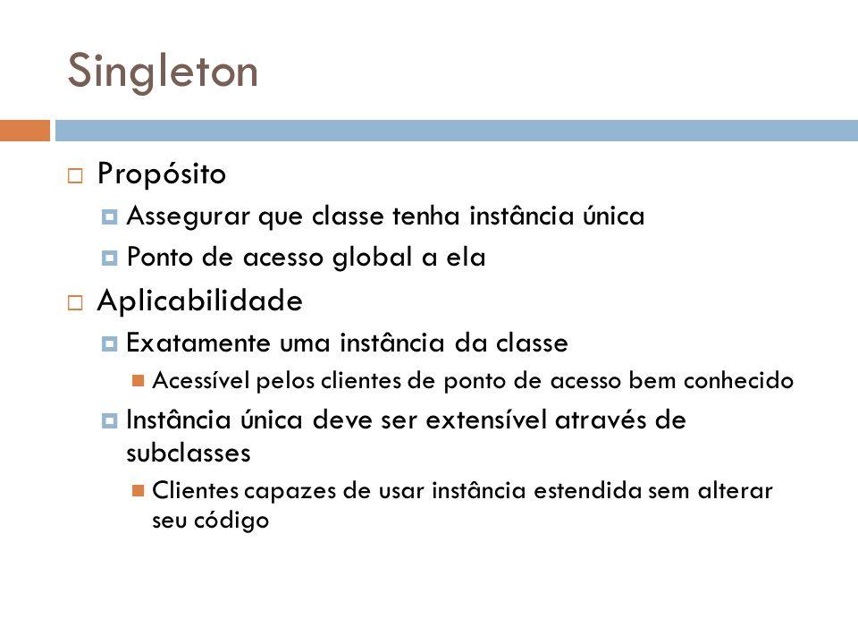 Singleton Propósito Assegurar que classe tenha instância única Ponto de acesso global a ela Aplicabilidade Exatamente uma instância da classe Acessíve