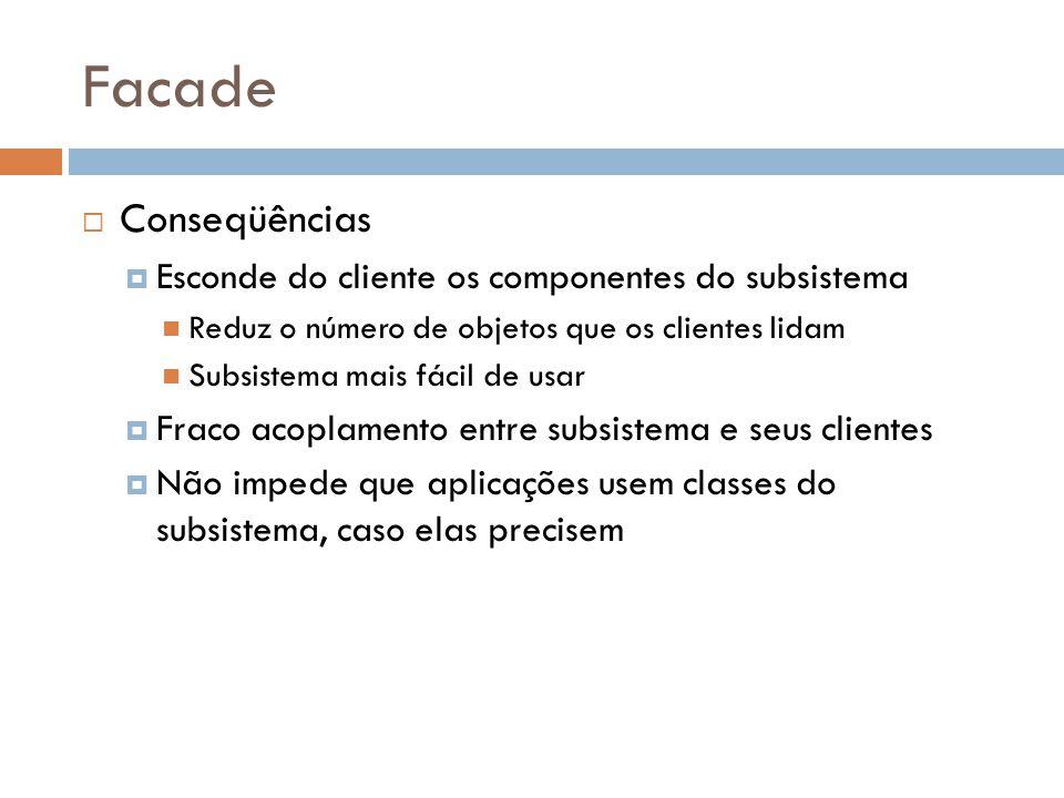 Facade Conseqüências Esconde do cliente os componentes do subsistema Reduz o número de objetos que os clientes lidam Subsistema mais fácil de usar Fraco acoplamento entre subsistema e seus clientes Não impede que aplicações usem classes do subsistema, caso elas precisem