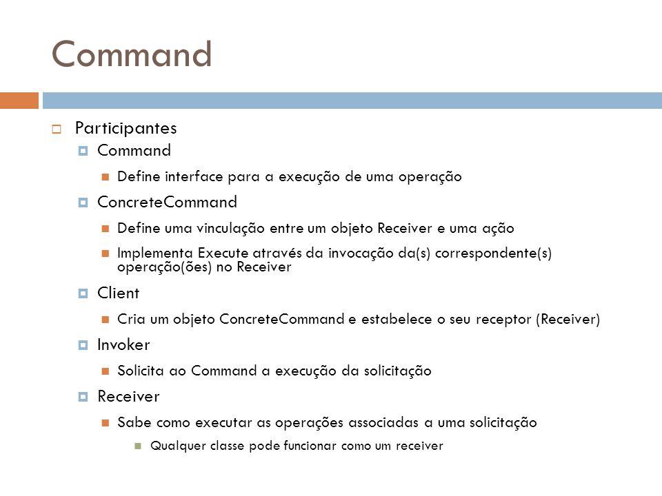 Command Participantes Command Define interface para a execução de uma operação ConcreteCommand Define uma vinculação entre um objeto Receiver e uma ação Implementa Execute através da invocação da(s) correspondente(s) operação(ões) no Receiver Client Cria um objeto ConcreteCommand e estabelece o seu receptor (Receiver) Invoker Solicita ao Command a execução da solicitação Receiver Sabe como executar as operações associadas a uma solicitação Qualquer classe pode funcionar como um receiver