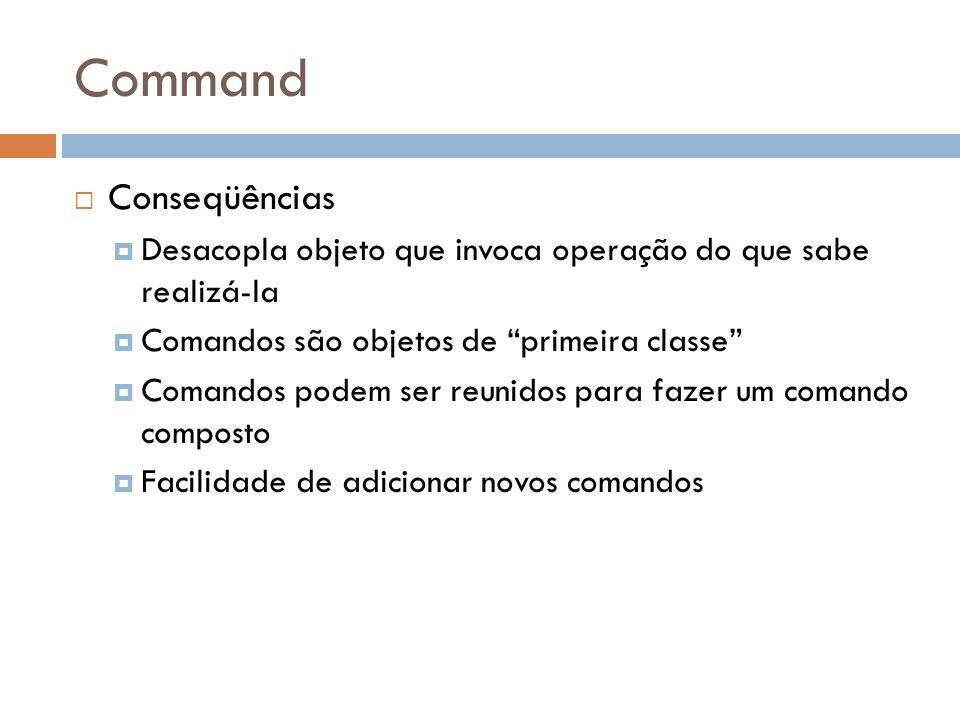 Command Conseqüências Desacopla objeto que invoca operação do que sabe realizá-la Comandos são objetos de primeira classe Comandos podem ser reunidos para fazer um comando composto Facilidade de adicionar novos comandos