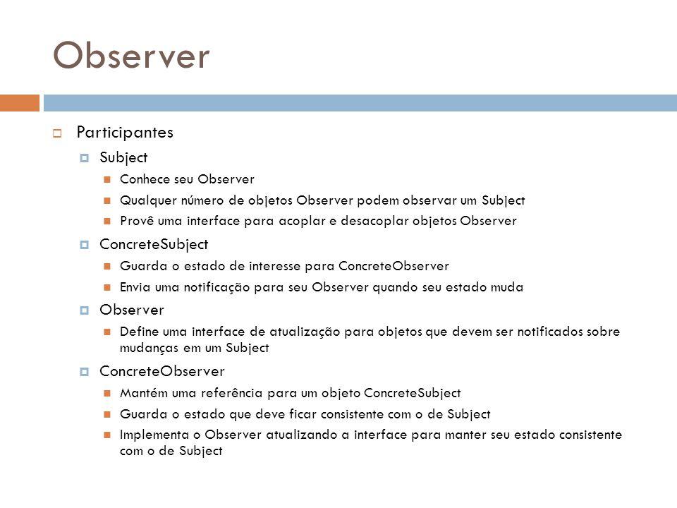Observer Participantes Subject Conhece seu Observer Qualquer número de objetos Observer podem observar um Subject Provê uma interface para acoplar e d