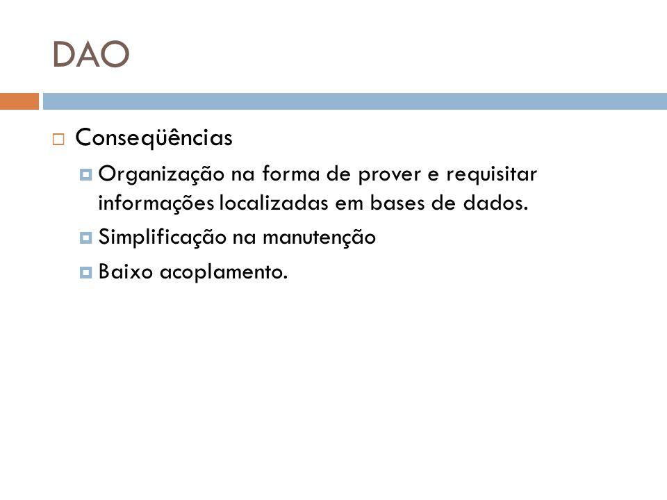 DAO Conseqüências Organização na forma de prover e requisitar informações localizadas em bases de dados. Simplificação na manutenção Baixo acoplamento