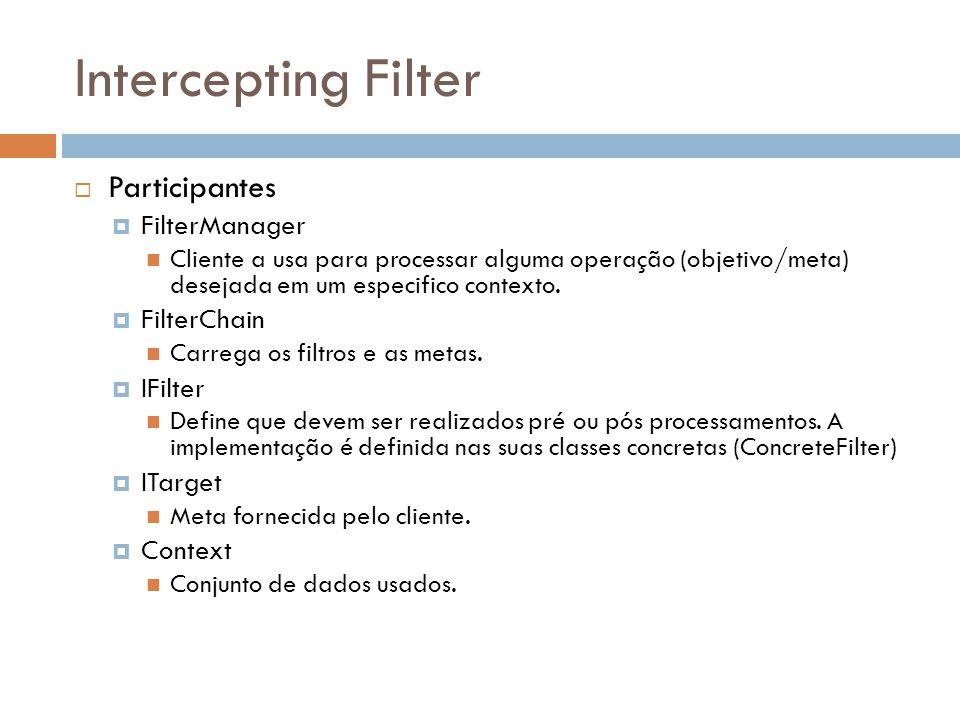 Intercepting Filter Participantes FilterManager Cliente a usa para processar alguma operação (objetivo/meta) desejada em um especifico contexto. Filte