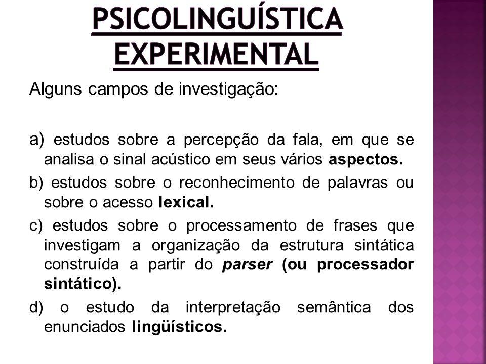 Alguns campos de investigação: a) estudos sobre a percepção da fala, em que se analisa o sinal acústico em seus vários aspectos. b) estudos sobre o re