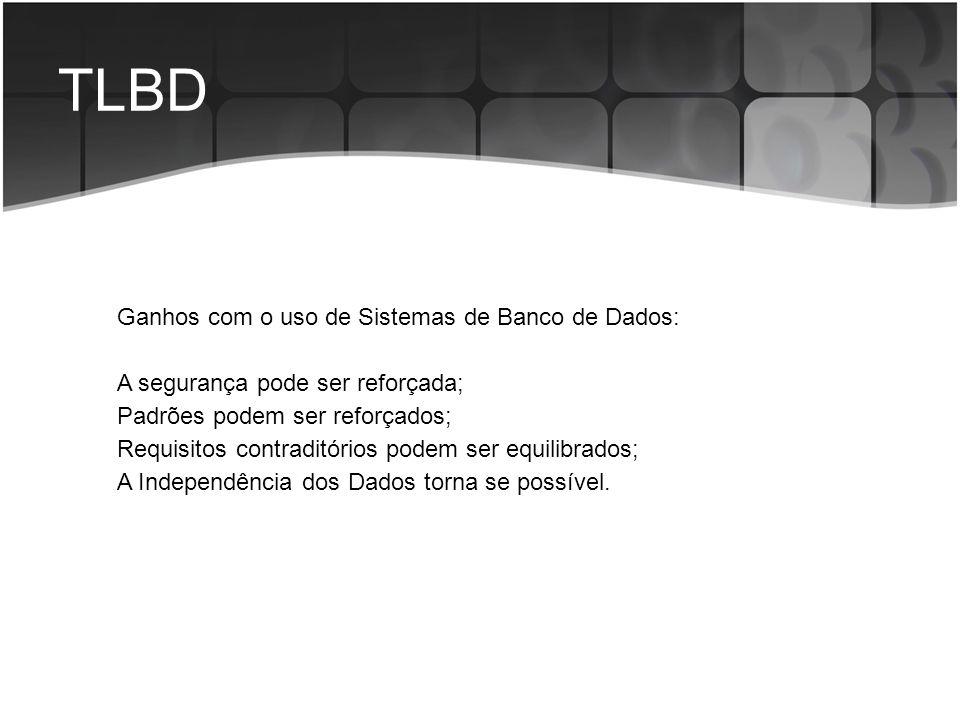 TLBD Ganhos com o uso de Sistemas de Banco de Dados: A segurança pode ser reforçada; Padrões podem ser reforçados; Requisitos contraditórios podem ser