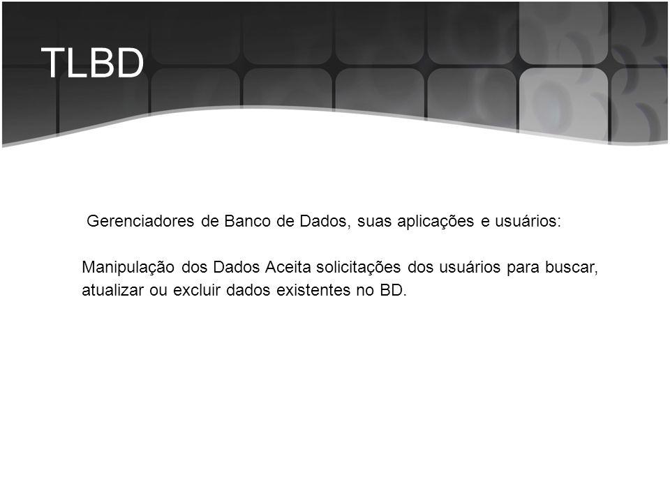 TLBD Gerenciadores de Banco de Dados, suas aplicações e usuários: Manipulação dos Dados Aceita solicitações dos usuários para buscar, atualizar ou exc