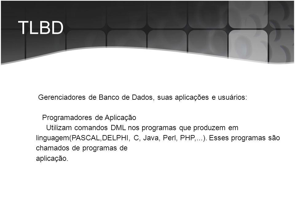 TLBD Gerenciadores de Banco de Dados, suas aplicações e usuários: Programadores de Aplicação Utilizam comandos DML nos programas que produzem em lingu