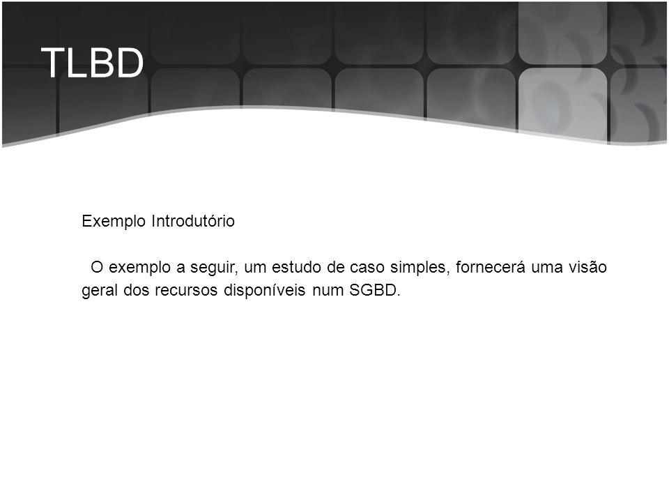 TLBD Exemplo Introdutório O exemplo a seguir, um estudo de caso simples, fornecerá uma visão geral dos recursos disponíveis num SGBD.