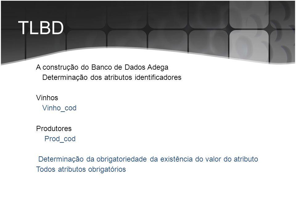 TLBD A construção do Banco de Dados Adega Determinação dos atributos identificadores Vinhos Vinho_cod Produtores Prod_cod Determinação da obrigatoried