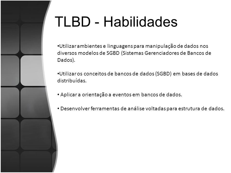 TLBD - Habilidades Utilizar ambientes e linguagens para manipulação de dados nos diversos modelos de SGBD (Sistemas Gerenciadores de Bancos de Dados).