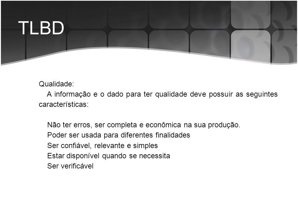 TLBD Qualidade: A informação e o dado para ter qualidade deve possuir as seguintes características: Não ter erros, ser completa e econômica na sua pro