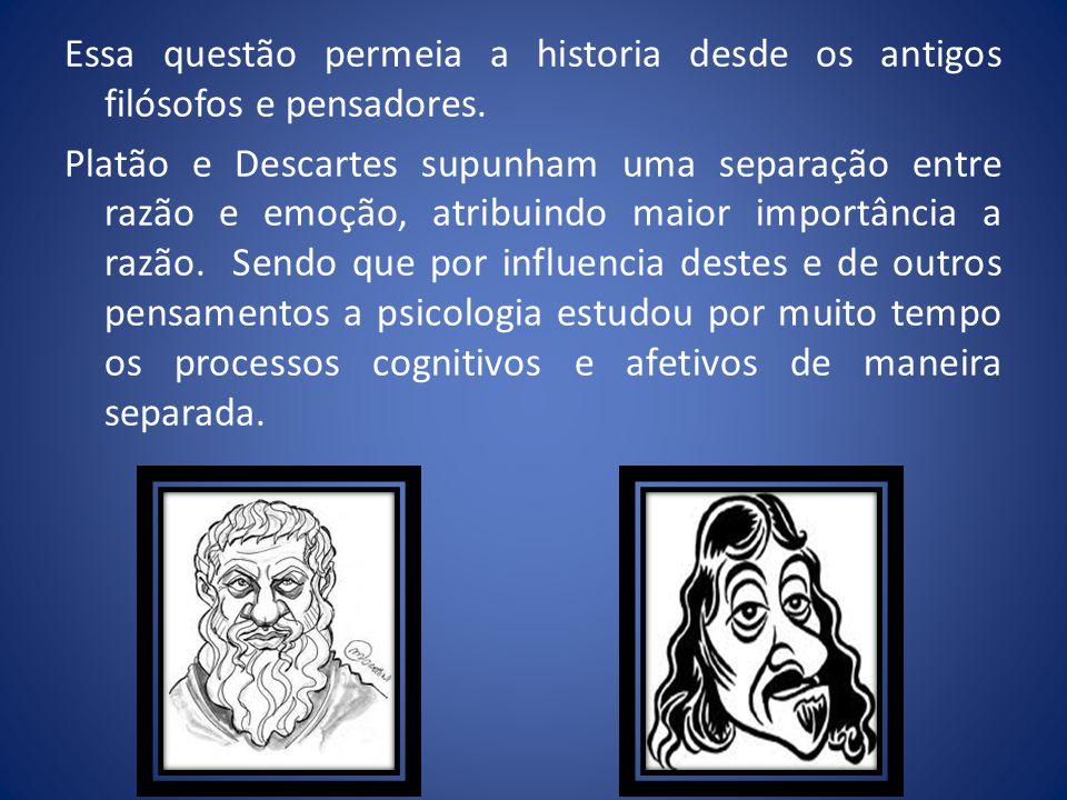 Essa questão permeia a historia desde os antigos filósofos e pensadores. Platão e Descartes supunham uma separação entre razão e emoção, atribuindo ma