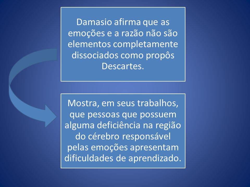 Damasio afirma que as emoções e a razão não são elementos completamente dissociados como propôs Descartes. Mostra, em seus trabalhos, que pessoas que